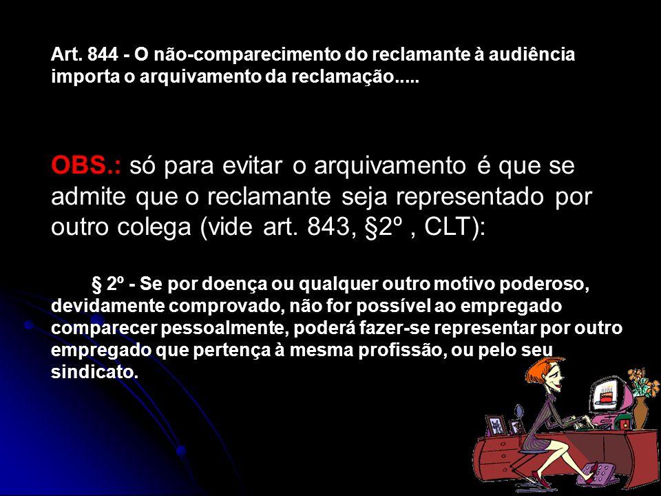 Art. 844 - O não-comparecimento do reclamante à audiência importa o arquivamento da reclamação.....