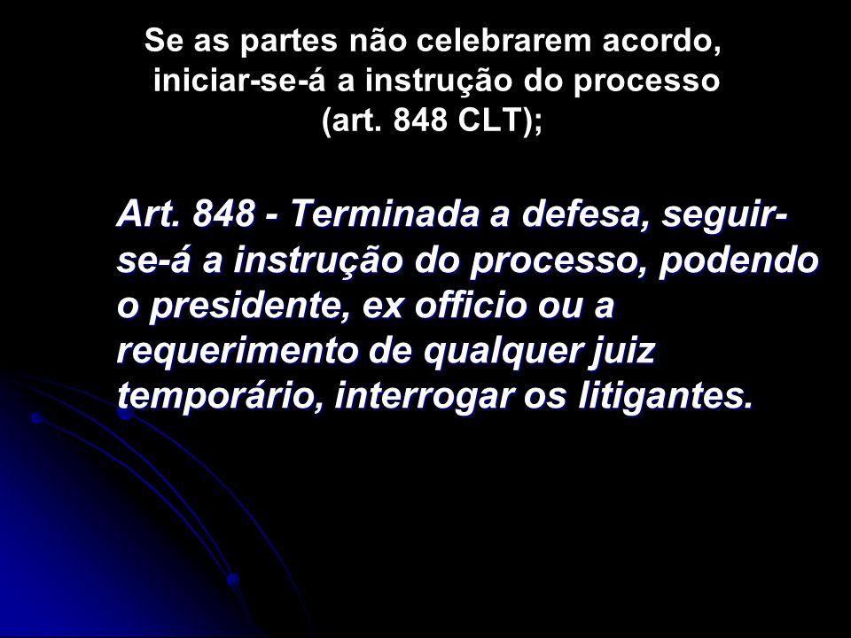 Se as partes não celebrarem acordo, iniciar-se-á a instrução do processo (art. 848 CLT);