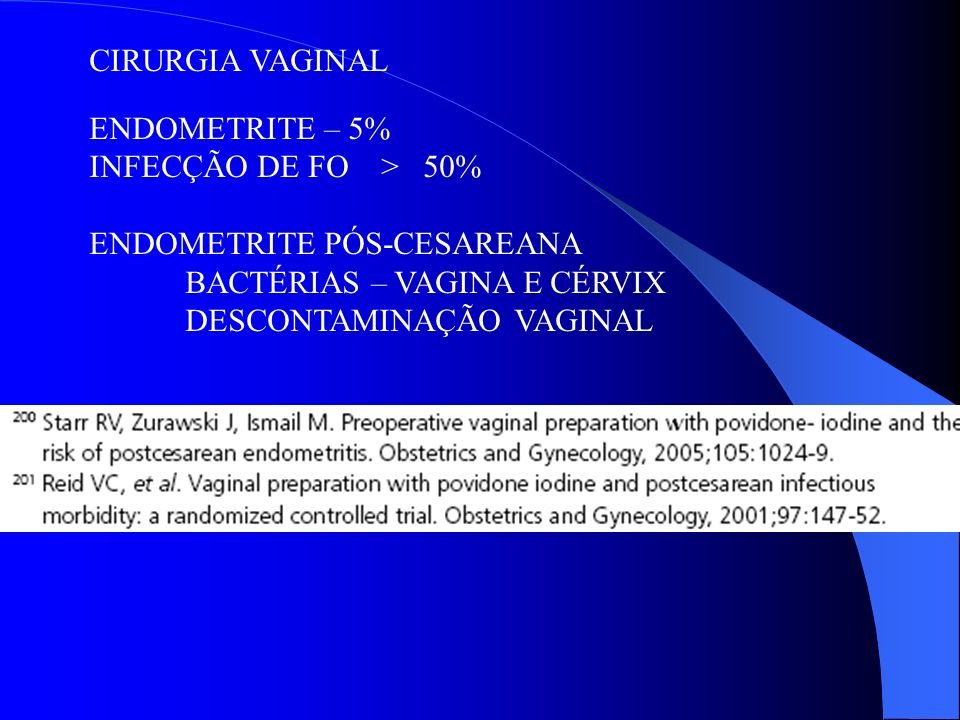CIRURGIA VAGINAL ENDOMETRITE – 5% INFECÇÃO DE FO > 50% ENDOMETRITE PÓS-CESAREANA. BACTÉRIAS – VAGINA E CÉRVIX.