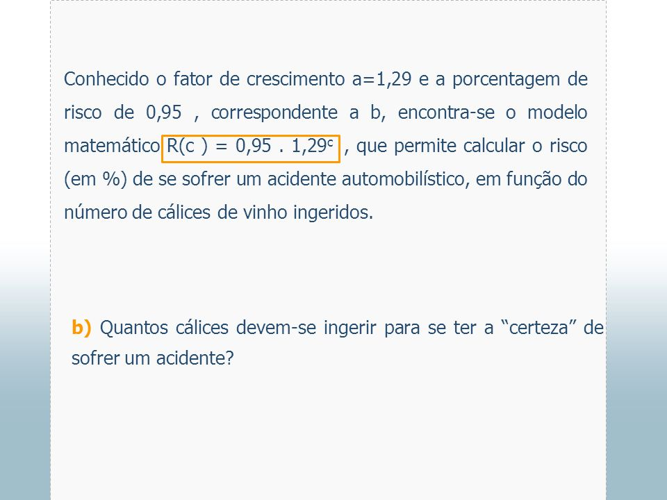 Conhecido o fator de crescimento a=1,29 e a porcentagem de risco de 0,95 , correspondente a b, encontra-se o modelo matemático R(c ) = 0,95 . 1,29c , que permite calcular o risco (em %) de se sofrer um acidente automobilístico, em função do número de cálices de vinho ingeridos.