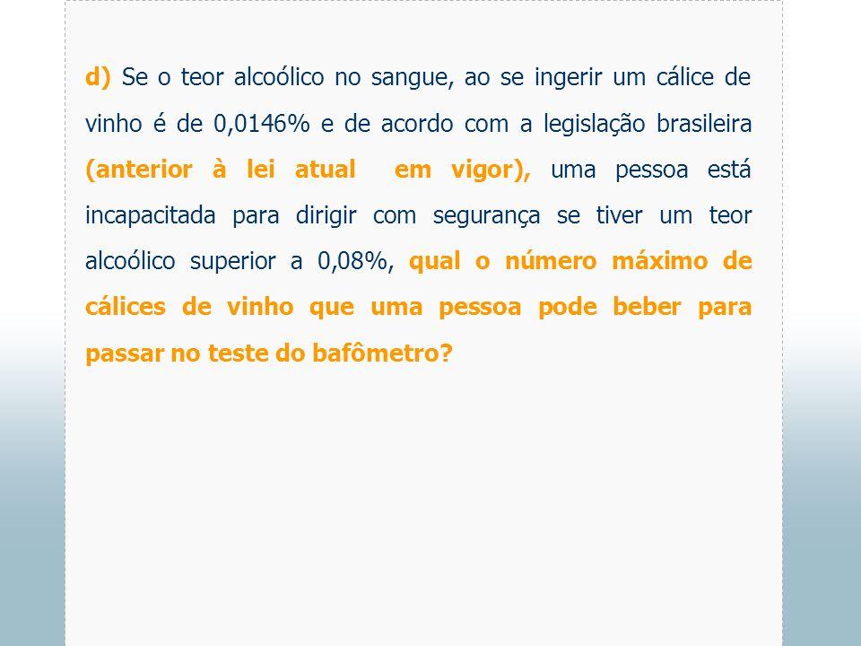 d) Se o teor alcoólico no sangue, ao se ingerir um cálice de vinho é de 0,0146% e de acordo com a legislação brasileira (anterior à lei atual em vigor), uma pessoa está incapacitada para dirigir com segurança se tiver um teor alcoólico superior a 0,08%, qual o número máximo de cálices de vinho que uma pessoa pode beber para passar no teste do bafômetro