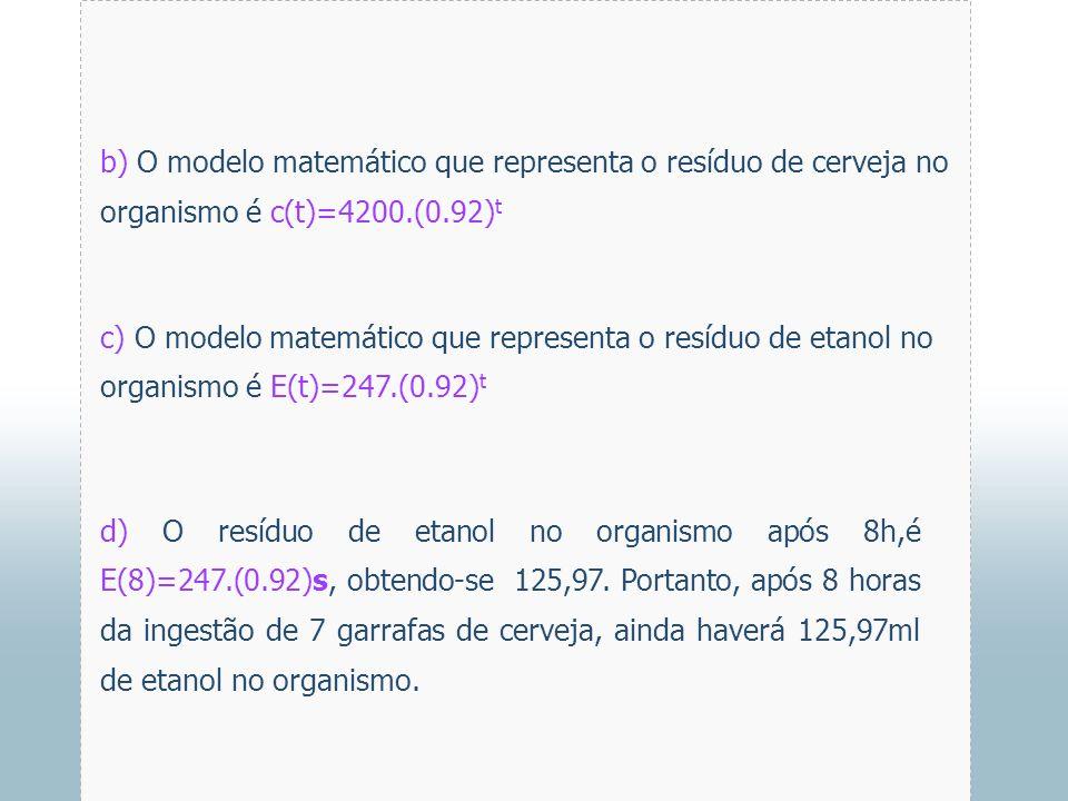 b) O modelo matemático que representa o resíduo de cerveja no organismo é c(t)=4200.(0.92)t