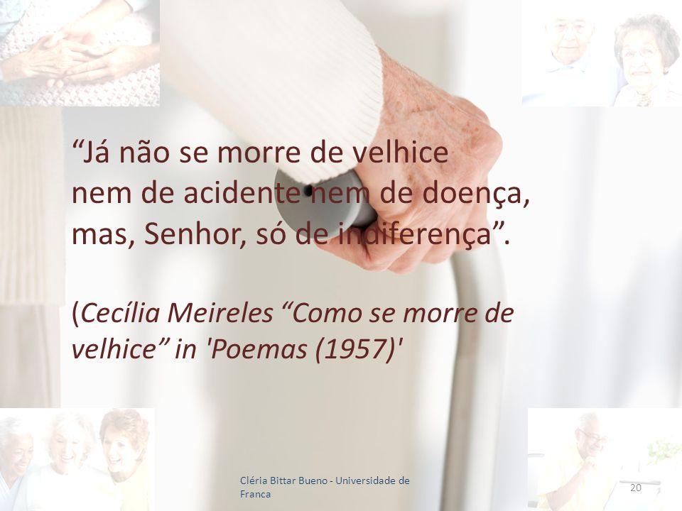 Já não se morre de velhice nem de acidente nem de doença, mas, Senhor, só de indiferença . (Cecília Meireles Como se morre de velhice in Poemas (1957)