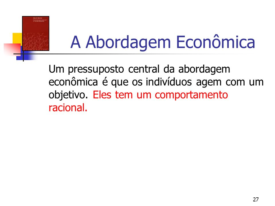 A Abordagem Econômica Um pressuposto central da abordagem econômica é que os indivíduos agem com um objetivo.