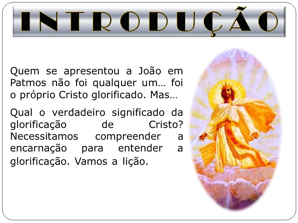 I N T R O D U Ç Ã O Quem se apresentou a João em Patmos não foi qualquer um… foi o próprio Cristo glorificado. Mas…