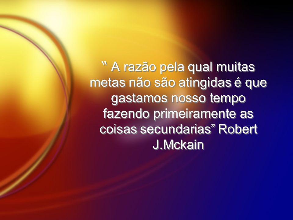 A razão pela qual muitas metas não são atingidas é que gastamos nosso tempo fazendo primeiramente as coisas secundarias Robert J.Mckain