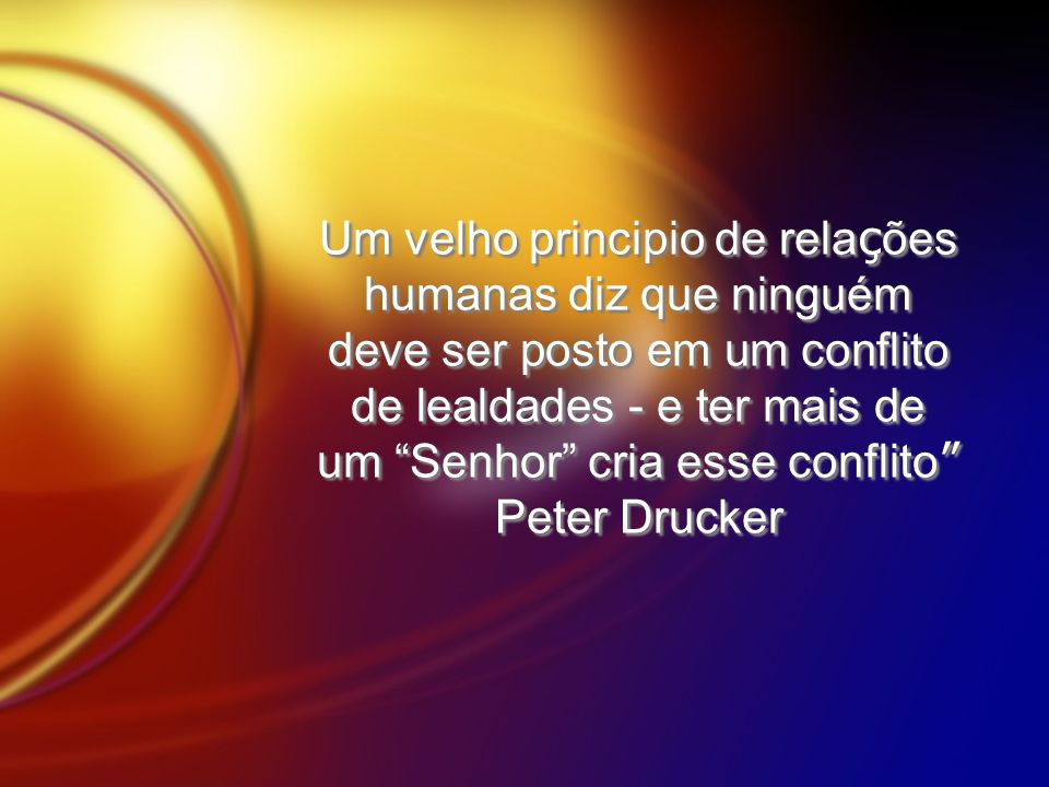 Um velho principio de relações humanas diz que ninguém deve ser posto em um conflito de lealdades - e ter mais de um Senhor cria esse conflito Peter Drucker