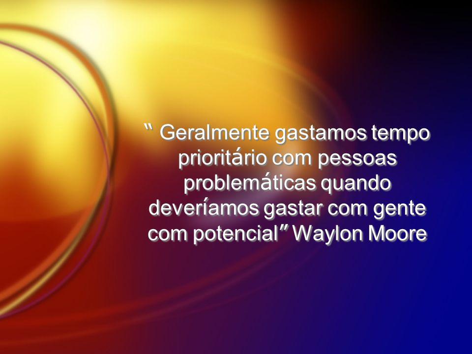 Geralmente gastamos tempo prioritário com pessoas problemáticas quando deveríamos gastar com gente com potencial Waylon Moore