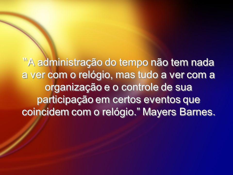 A administração do tempo não tem nada a ver com o relógio, mas tudo a ver com a organização e o controle de sua participação em certos eventos que coincidem com o relógio. Mayers Barnes.