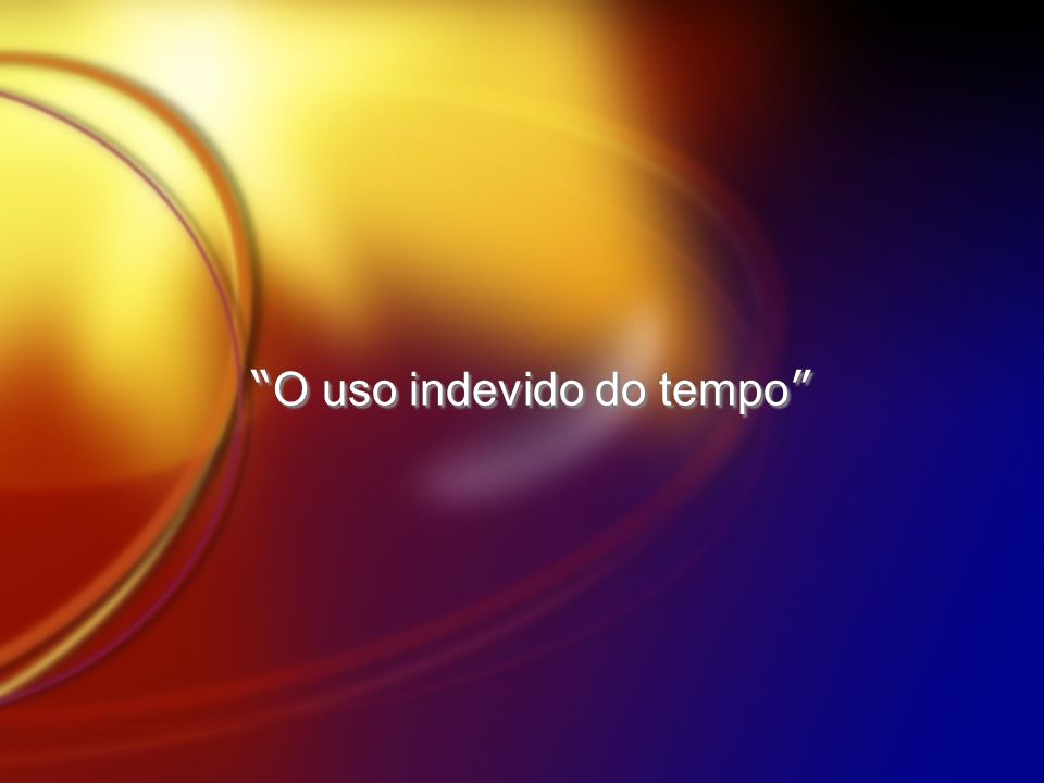 O uso indevido do tempo