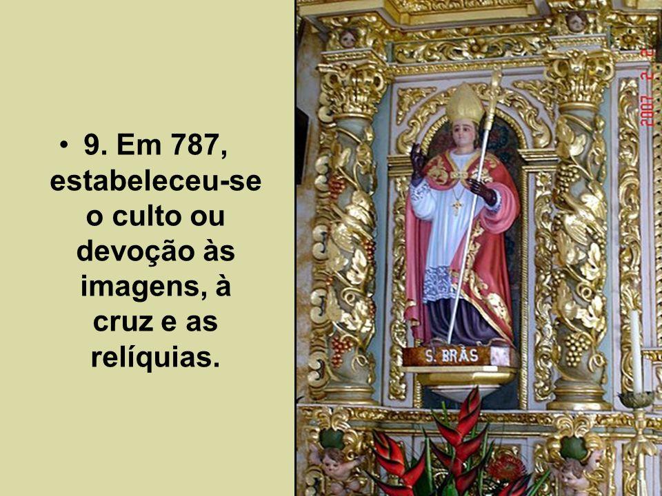 9. Em 787, estabeleceu-se o culto ou devoção às imagens, à cruz e as relíquias.