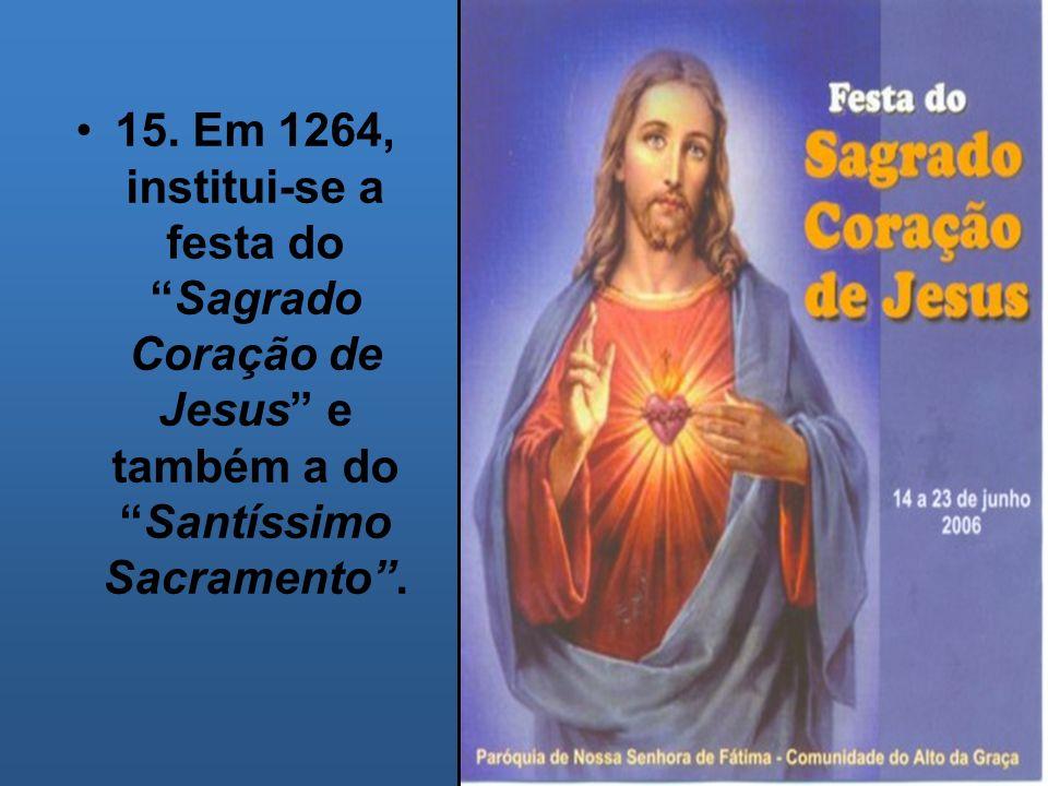 15. Em 1264, institui-se a festa do Sagrado Coração de Jesus e também a do Santíssimo Sacramento .