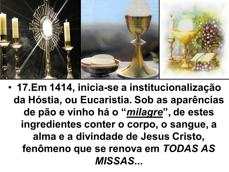 17. Em 1414, inicia-se a institucionalização da Hóstia, ou Eucaristia
