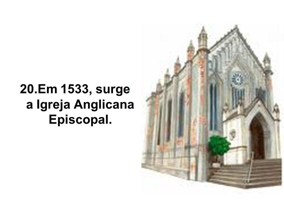 20.Em 1533, surge a Igreja Anglicana Episcopal.