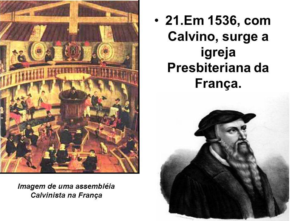 21.Em 1536, com Calvino, surge a igreja Presbiteriana da França.