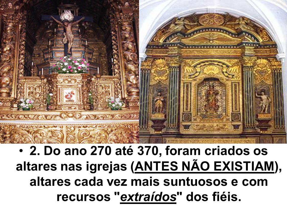 2. Do ano 270 até 370, foram criados os altares nas igrejas (ANTES NÃO EXISTIAM), altares cada vez mais suntuosos e com recursos extraídos dos fiéis.