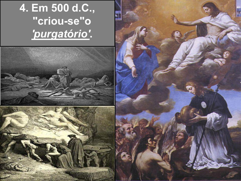 4. Em 500 d.C., criou-se o purgatório .