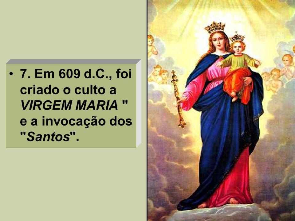 7. Em 609 d.C., foi criado o culto a VIRGEM MARIA e a invocação dos Santos .