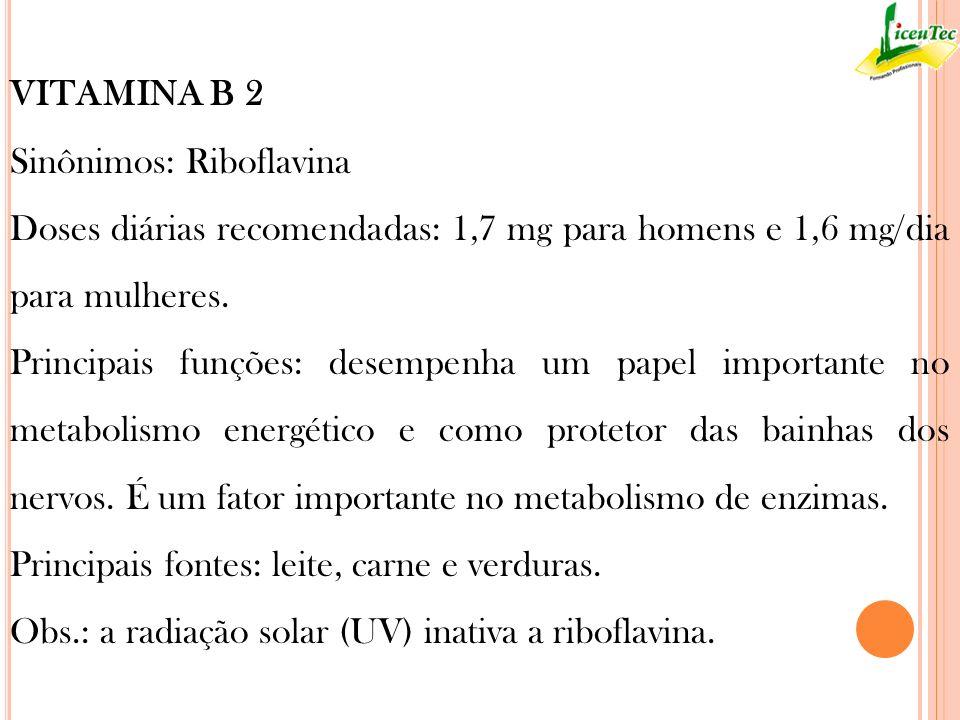 VITAMINA B 2 Sinônimos: Riboflavina. Doses diárias recomendadas: 1,7 mg para homens e 1,6 mg/dia para mulheres.
