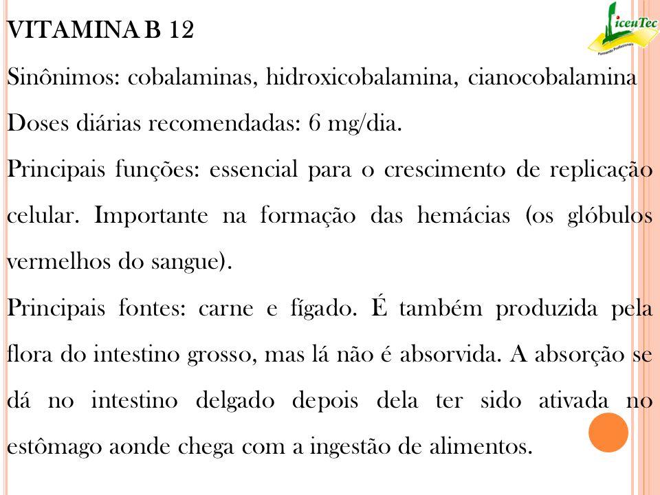 VITAMINA B 12Sinônimos: cobalaminas, hidroxicobalamina, cianocobalamina. Doses diárias recomendadas: 6 mg/dia.