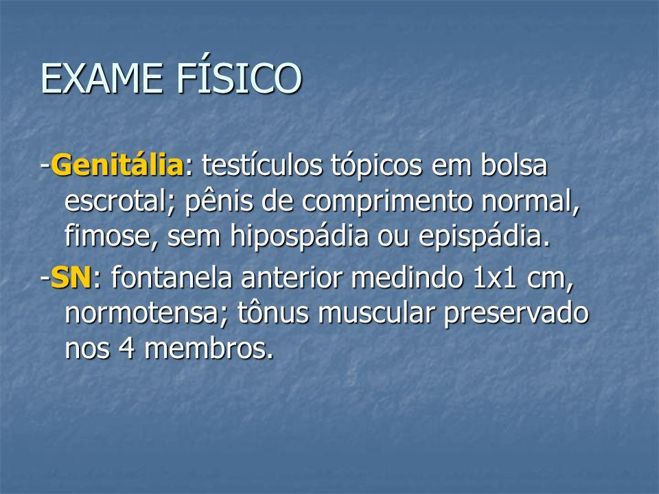 EXAME FÍSICO -Genitália: testículos tópicos em bolsa escrotal; pênis de comprimento normal, fimose, sem hipospádia ou epispádia.