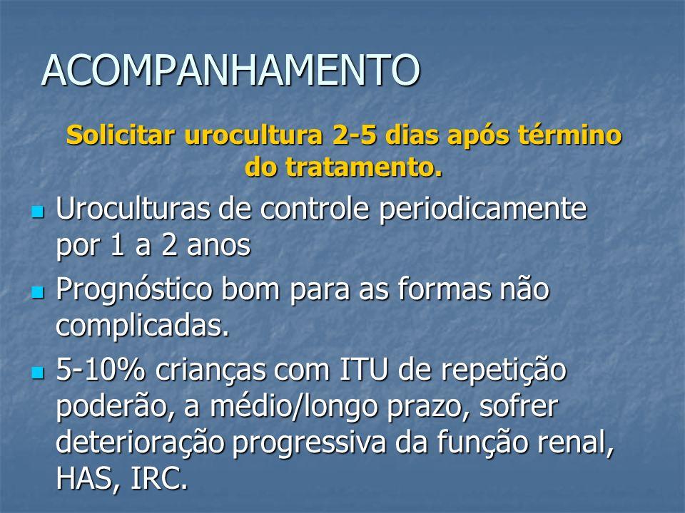 Solicitar urocultura 2-5 dias após término do tratamento.
