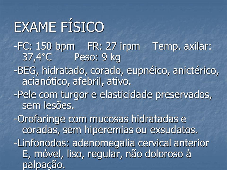 EXAME FÍSICO -FC: 150 bpm FR: 27 irpm Temp. axilar: 37,4°C Peso: 9 kg