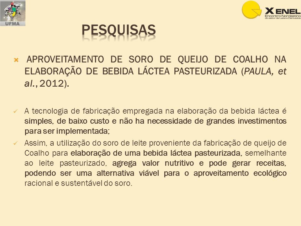 Pesquisas APROVEITAMENTO DE SORO DE QUEIJO DE COALHO NA ELABORAÇÃO DE BEBIDA LÁCTEA PASTEURIZADA (PAULA, et al., 2012).