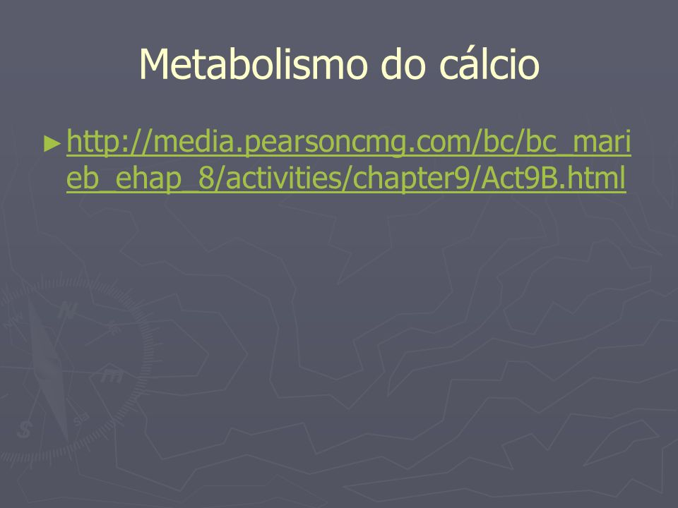 Metabolismo do cálcio http://media.pearsoncmg.com/bc/bc_marieb_ehap_8/activities/chapter9/Act9B.html.