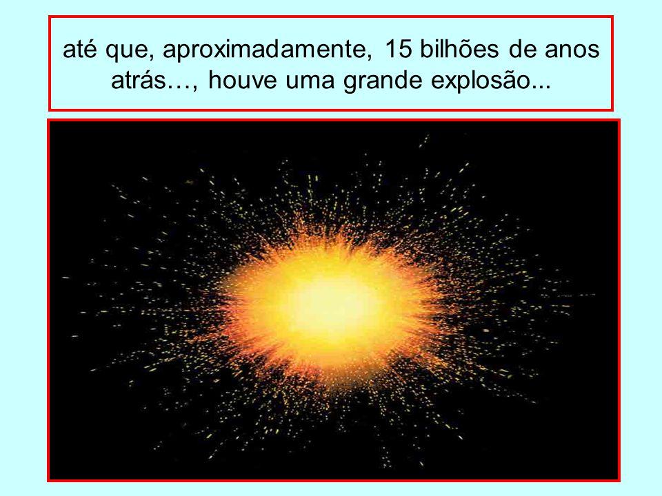 até que, aproximadamente, 15 bilhões de anos atrás…, houve uma grande explosão...