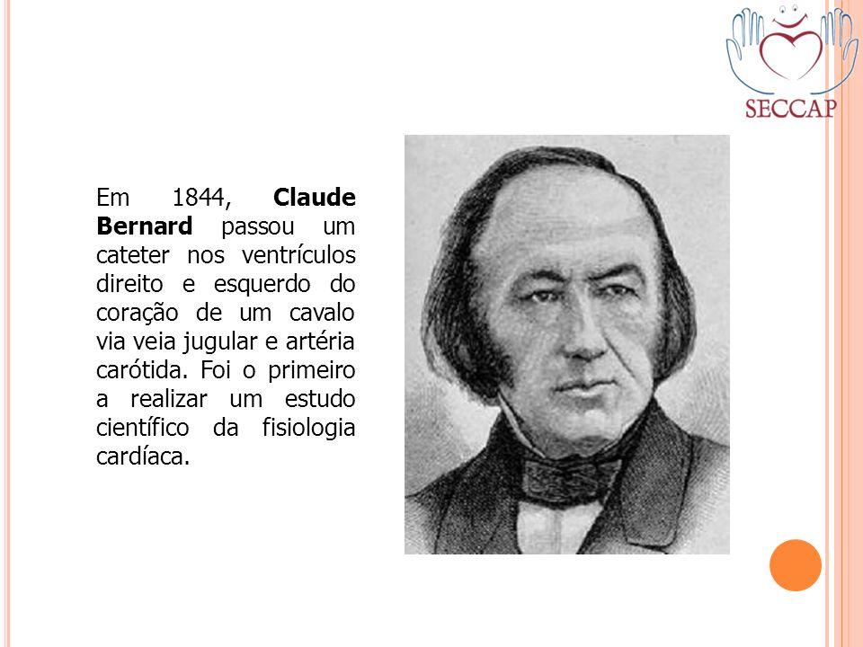 Em 1844, Claude Bernard passou um cateter nos ventrículos direito e esquerdo do coração de um cavalo via veia jugular e artéria carótida.