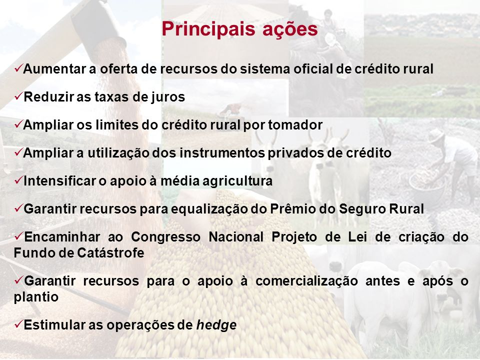Principais açõesAumentar a oferta de recursos do sistema oficial de crédito rural. Reduzir as taxas de juros.