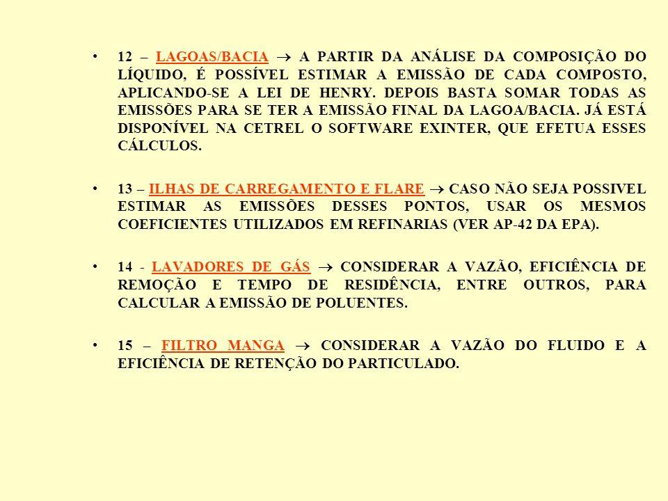 12 – LAGOAS/BACIA  A PARTIR DA ANÁLISE DA COMPOSIÇÃO DO LÍQUIDO, É POSSÍVEL ESTIMAR A EMISSÃO DE CADA COMPOSTO, APLICANDO-SE A LEI DE HENRY. DEPOIS BASTA SOMAR TODAS AS EMISSÕES PARA SE TER A EMISSÃO FINAL DA LAGOA/BACIA. JÁ ESTÁ DISPONÍVEL NA CETREL O SOFTWARE EXINTER, QUE EFETUA ESSES CÁLCULOS.