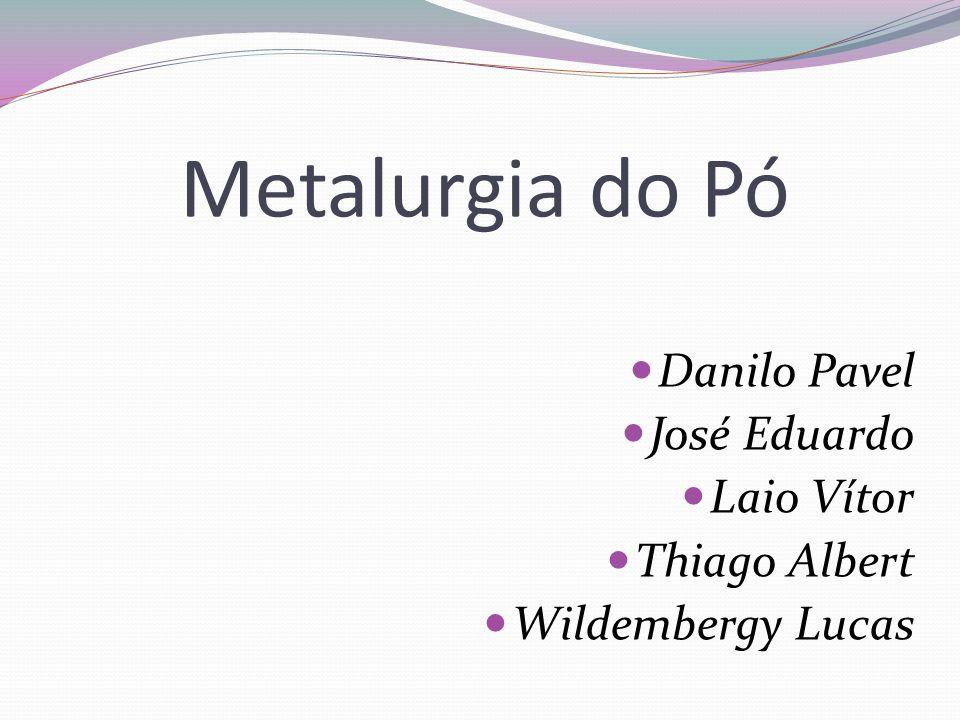 Metalurgia do Pó Danilo Pavel José Eduardo Laio Vítor Thiago Albert