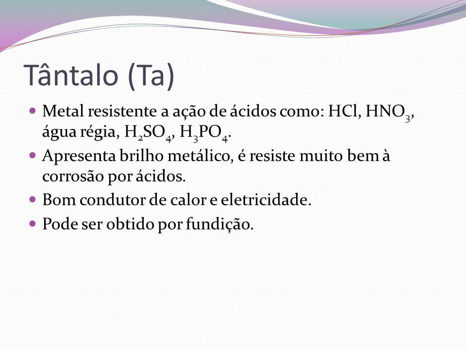 Tântalo (Ta) Metal resistente a ação de ácidos como: HCl, HNO3, água régia, H2SO4, H3PO4.