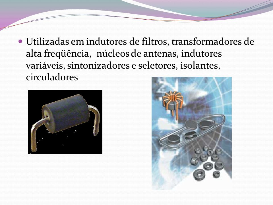 Utilizadas em indutores de filtros, transformadores de alta freqüência, núcleos de antenas, indutores variáveis, sintonizadores e seletores, isolantes, circuladores