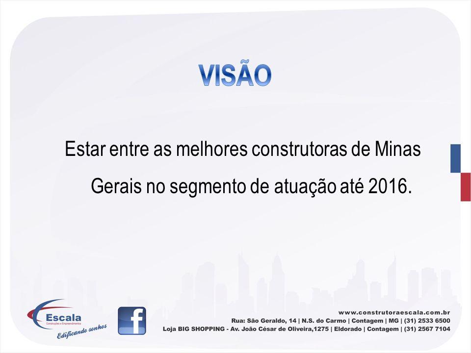 VISÃO Estar entre as melhores construtoras de Minas Gerais no segmento de atuação até 2016.