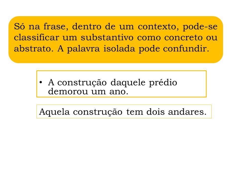 Só na frase, dentro de um contexto, pode-se classificar um substantivo como concreto ou abstrato. A palavra isolada pode confundir.