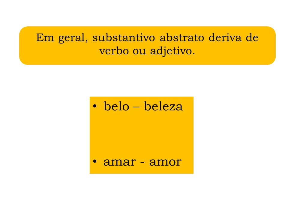 Em geral, substantivo abstrato deriva de verbo ou adjetivo.
