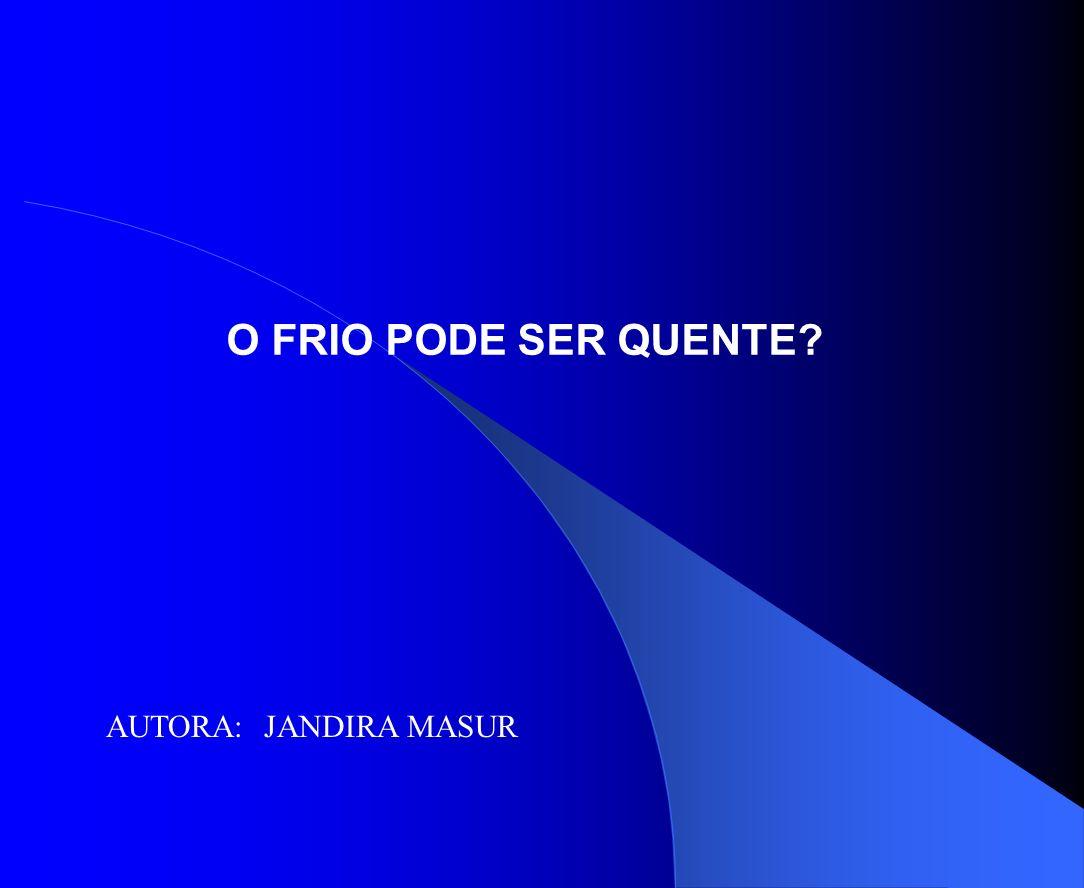 O FRIO PODE SER QUENTE AUTORA: JANDIRA MASUR