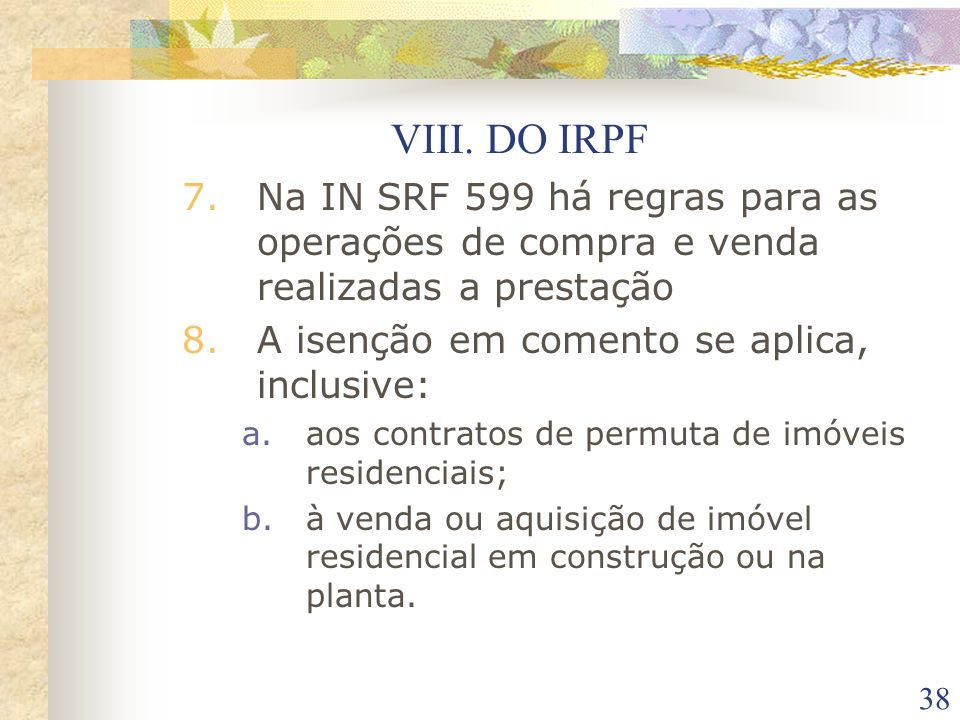 VIII. DO IRPF Na IN SRF 599 há regras para as operações de compra e venda realizadas a prestação. A isenção em comento se aplica, inclusive: