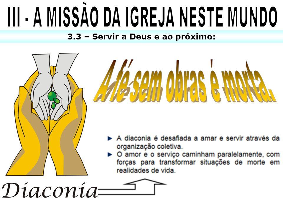 III - A MISSÃO DA IGREJA NESTE MUNDO 3.3 – Servir a Deus e ao próximo: