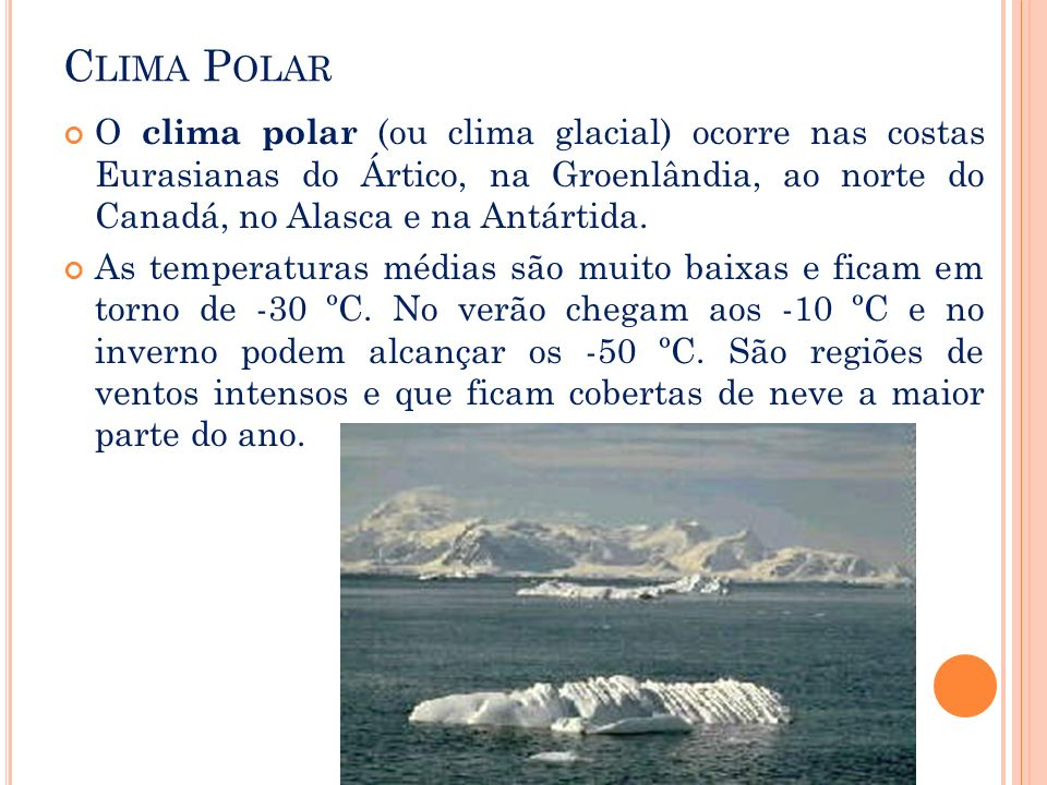 Clima Polar O clima polar (ou clima glacial) ocorre nas costas Eurasianas do Ártico, na Groenlândia, ao norte do Canadá, no Alasca e na Antártida.