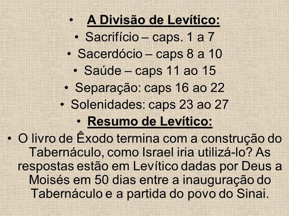 A Divisão de Levítico: Sacrifício – caps. 1 a 7. Sacerdócio – caps 8 a 10. Saúde – caps 11 ao 15.