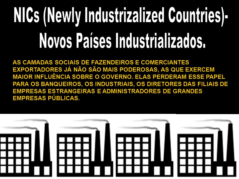 NICs (Newly Industrizalized Countries)- Novos Países Industrializados.