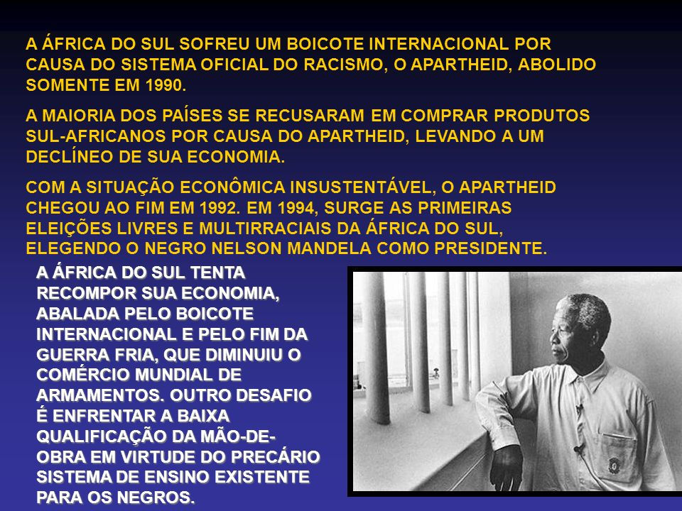 A ÁFRICA DO SUL SOFREU UM BOICOTE INTERNACIONAL POR CAUSA DO SISTEMA OFICIAL DO RACISMO, O APARTHEID, ABOLIDO SOMENTE EM 1990.