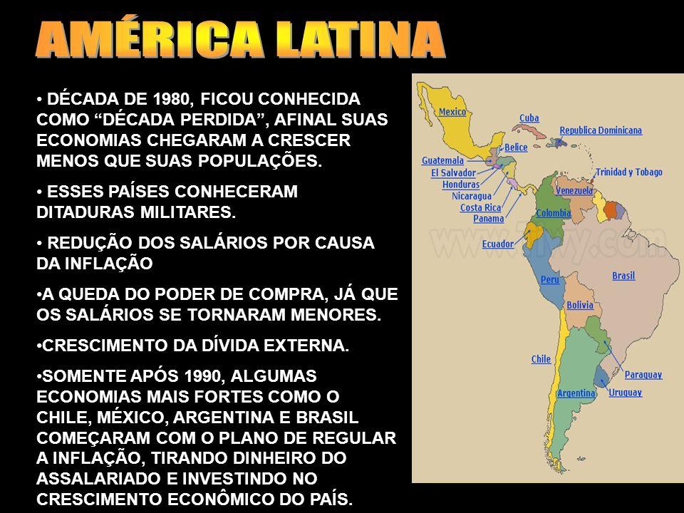AMÉRICA LATINA DÉCADA DE 1980, FICOU CONHECIDA COMO DÉCADA PERDIDA , AFINAL SUAS ECONOMIAS CHEGARAM A CRESCER MENOS QUE SUAS POPULAÇÕES.