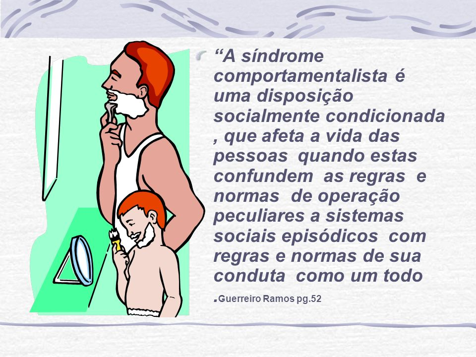 A síndrome comportamentalista é uma disposição socialmente condicionada , que afeta a vida das pessoas quando estas confundem as regras e normas de operação peculiares a sistemas sociais episódicos com regras e normas de sua conduta como um todo .Guerreiro Ramos pg.52