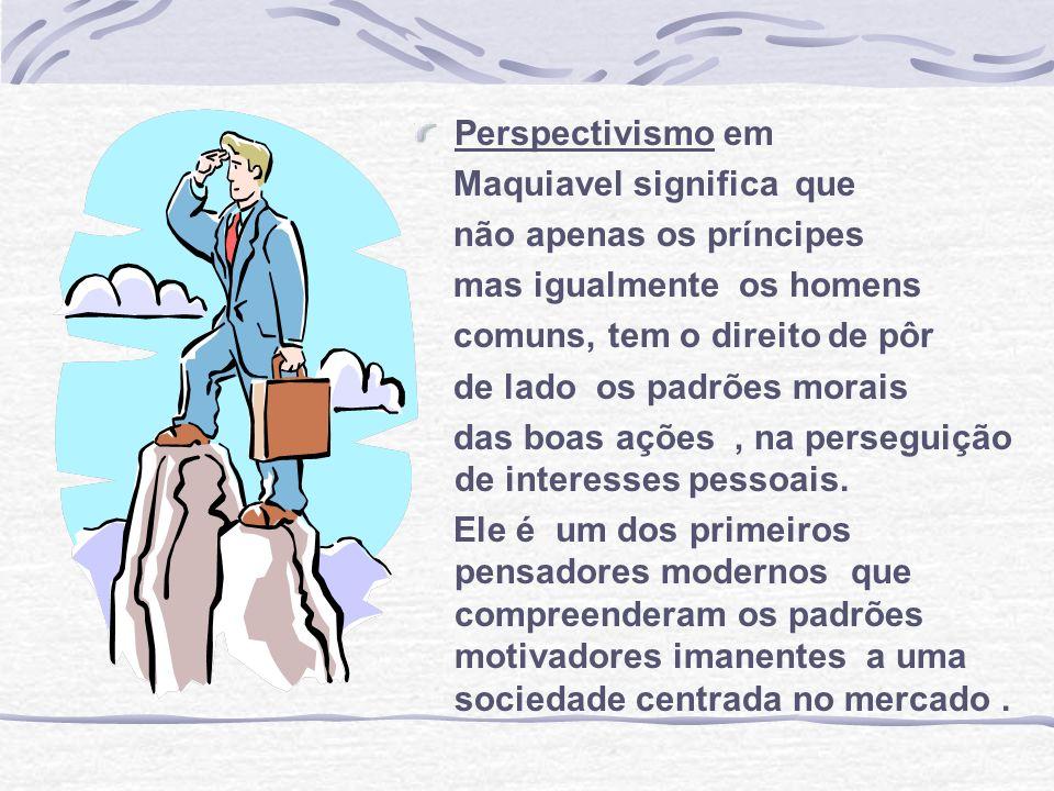 Perspectivismo em Maquiavel significa que. não apenas os príncipes. mas igualmente os homens. comuns, tem o direito de pôr.