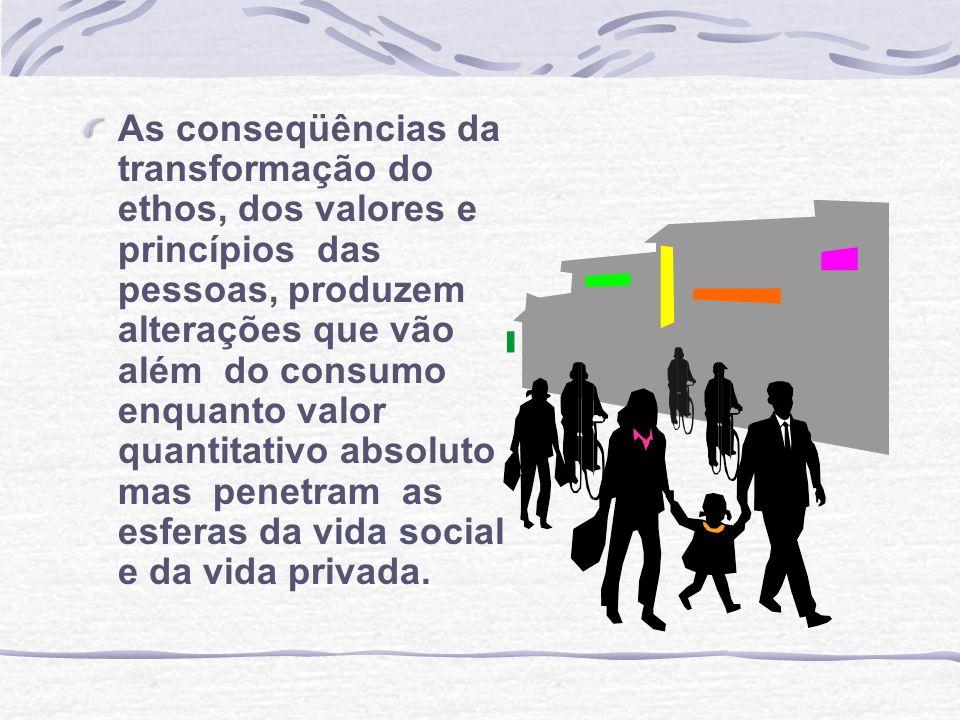 As conseqüências da transformação do ethos, dos valores e princípios das pessoas, produzem alterações que vão além do consumo enquanto valor quantitativo absoluto , mas penetram as esferas da vida social e da vida privada.